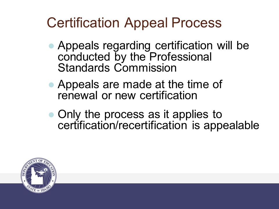 Certification Appeal Process ●Appeals regarding certification will be conducted by the Professional Standards Commission ●Appeals are made at the time