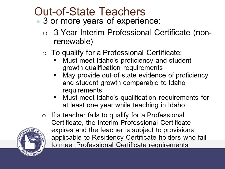Out-of-State Teachers ● 3 or more years of experience: o 3 Year Interim Professional Certificate (non- renewable) o To qualify for a Professional Cert