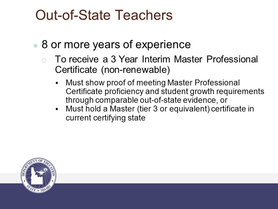 Out-of-State Teachers ● 8 or more years of experience o To receive a 3 Year Interim Master Professional Certificate (non-renewable)  Must show proof