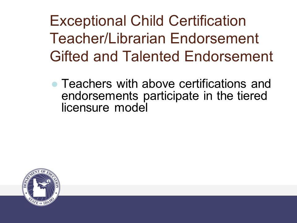 Exceptional Child Certification Teacher/Librarian Endorsement Gifted and Talented Endorsement ●Teachers with above certifications and endorsements par