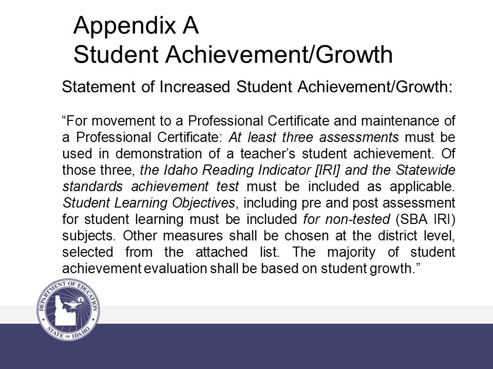 Appendix A Student Achievement/Growth Statement of Increased Student Achievement/Growth: For movement to a Professional Certificate and maintenance of a Professional Certificate: At least three assessments must be used in demonstration of a teacher's student achievement.