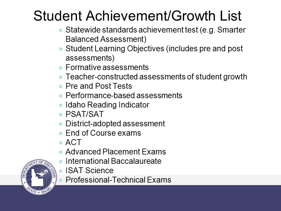 Student Achievement/Growth List ●Statewide standards achievement test (e.g. Smarter Balanced Assessment) ●Student Learning Objectives (includes pre an