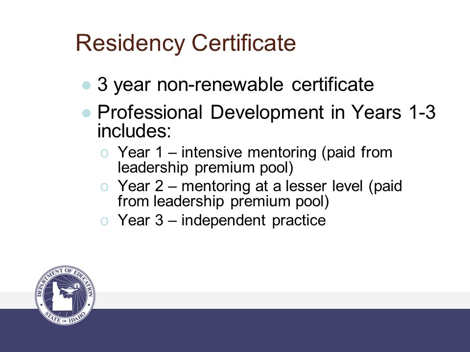 Residency Certificate ●3 year non-renewable certificate ●Professional Development in Years 1-3 includes:  Year 1 – intensive mentoring (paid from lea