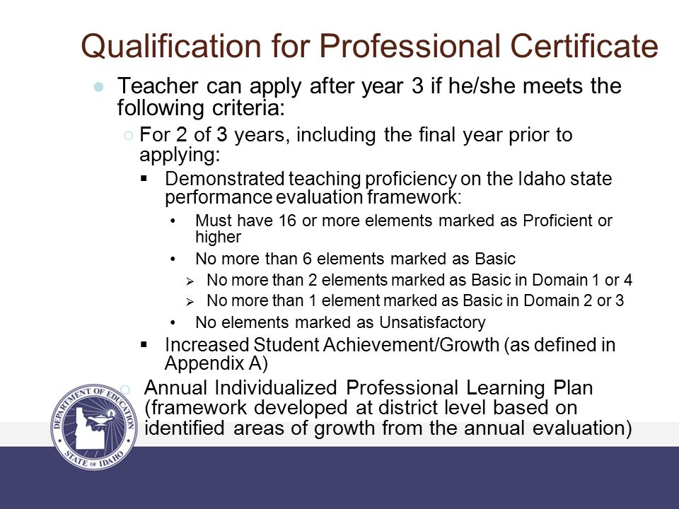 Qualification for Professional Certificate ●Teacher can apply after year 3 if he/she meets the following criteria: ○For 2 of 3 years, including the final year prior to applying:  Demonstrated teaching proficiency on the Idaho state performance evaluation framework: Must have 16 or more elements marked as Proficient or higher No more than 6 elements marked as Basic  No more than 2 elements marked as Basic in Domain 1 or 4  No more than 1 element marked as Basic in Domain 2 or 3 No elements marked as Unsatisfactory  Increased Student Achievement/Growth (as defined in Appendix A) o Annual Individualized Professional Learning Plan (framework developed at district level based on identified areas of growth from the annual evaluation)