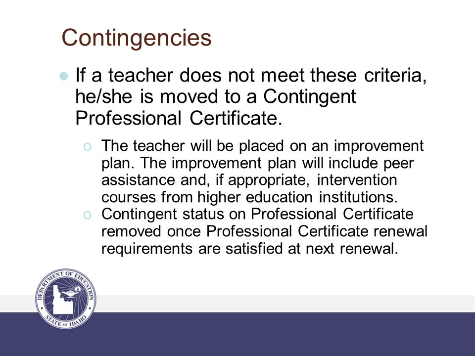 Contingencies ●If a teacher does not meet these criteria, he/she is moved to a Contingent Professional Certificate.  The teacher will be placed on an