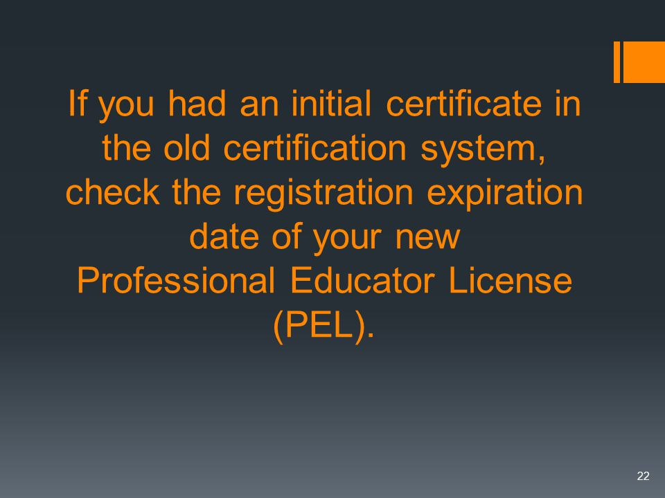 If you had an initial certificate in the old certification system, check the registration expiration date of your new Professional Educator License (PEL).