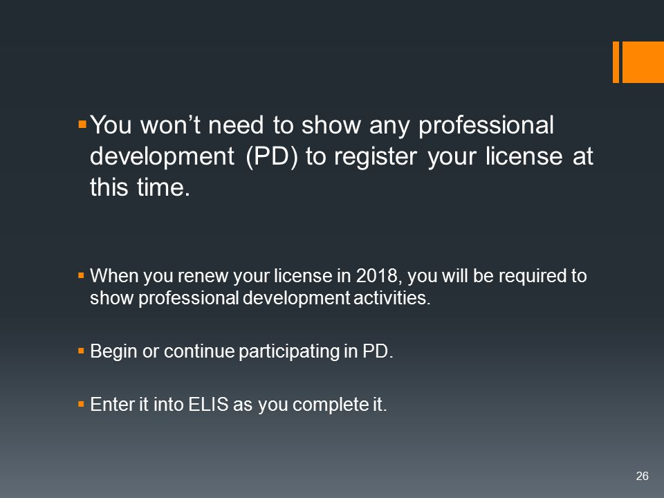  You won't need to show any professional development (PD) to register your license at this time.