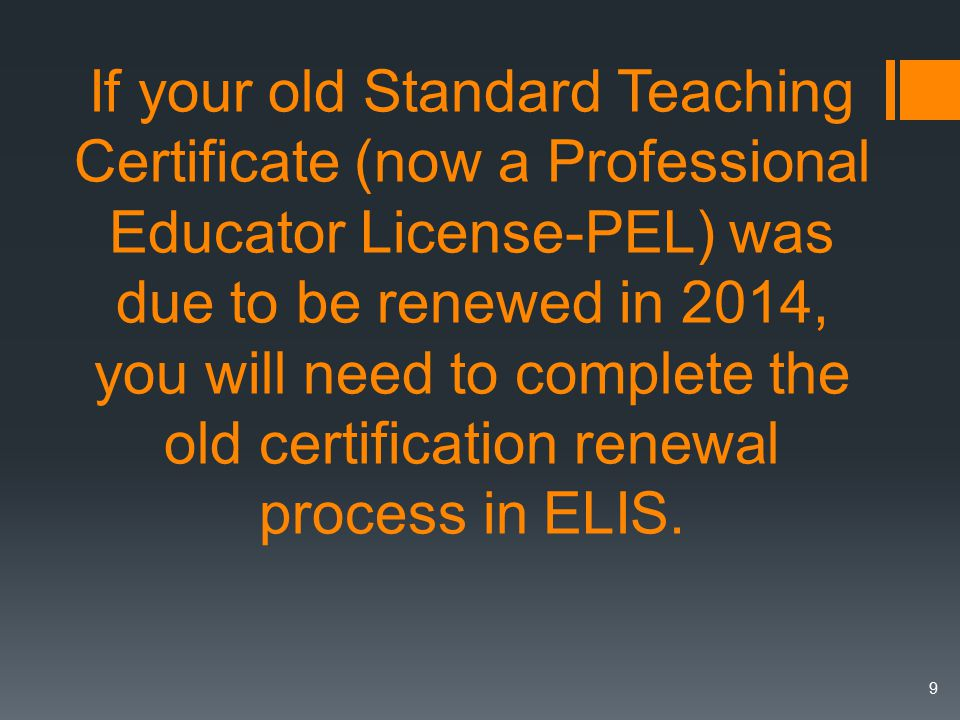 If your old Standard Teaching Certificate (now a Professional Educator License-PEL) was due to be renewed in 2014, you will need to complete the old certification renewal process in ELIS.