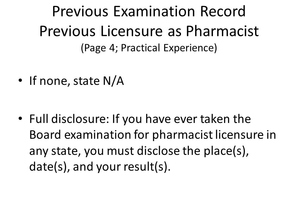 Previous Examination Record Previous Licensure as Pharmacist (Page 4; Practical Experience) If none, state N/A Full disclosure: If you have ever taken the Board examination for pharmacist licensure in any state, you must disclose the place(s), date(s), and your result(s).