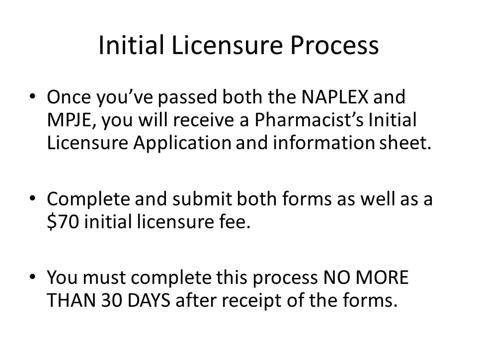 Initial Licensure Process Once you've passed both the NAPLEX and MPJE, you will receive a Pharmacist's Initial Licensure Application and information sheet.