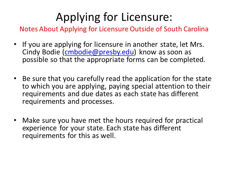 Applying for Licensure: Notes About Applying for Licensure Outside of South Carolina If you are applying for licensure in another state, let Mrs.