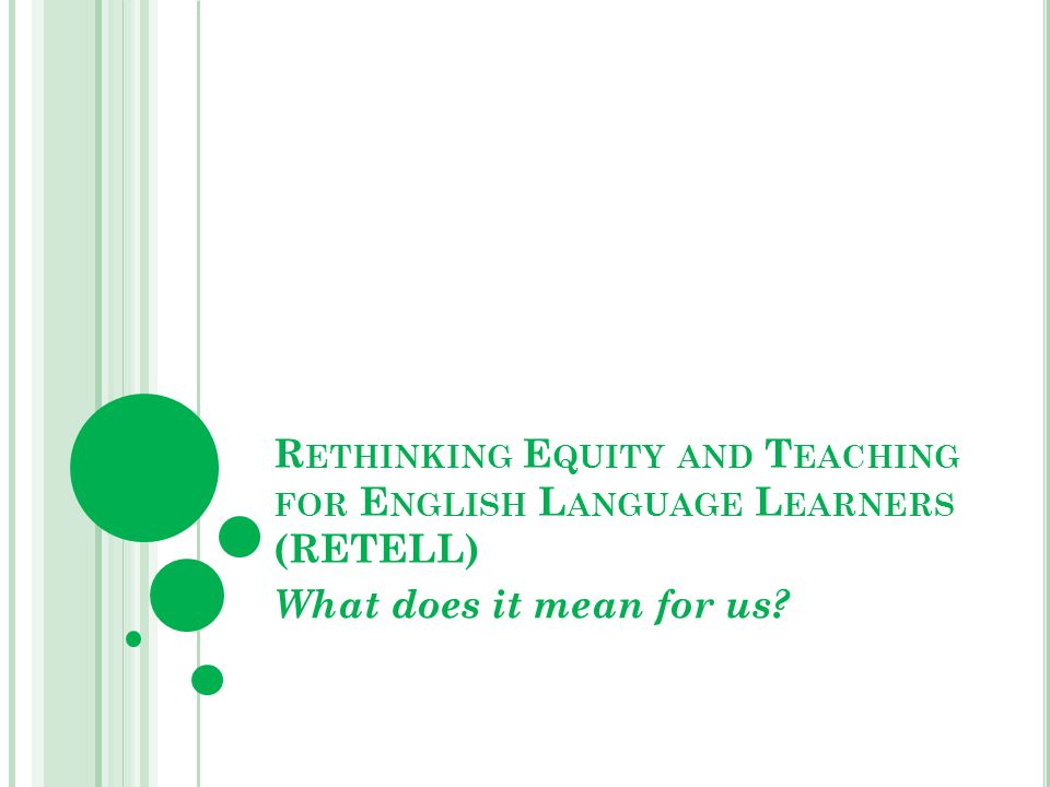 R ETHINKING E QUITY AND T EACHING FOR E NGLISH L ANGUAGE L EARNERS (RETELL) What does it mean for us