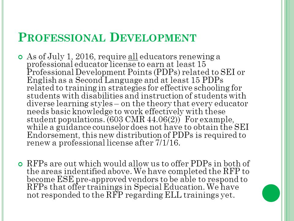 P ROFESSIONAL D EVELOPMENT As of July 1, 2016, require all educators renewing a professional educator license to earn at least 15 Professional Development Points (PDPs) related to SEI or English as a Second Language and at least 15 PDPs related to training in strategies for effective schooling for students with disabilities and instruction of students with diverse learning styles – on the theory that every educator needs basic knowledge to work effectively with these student populations.
