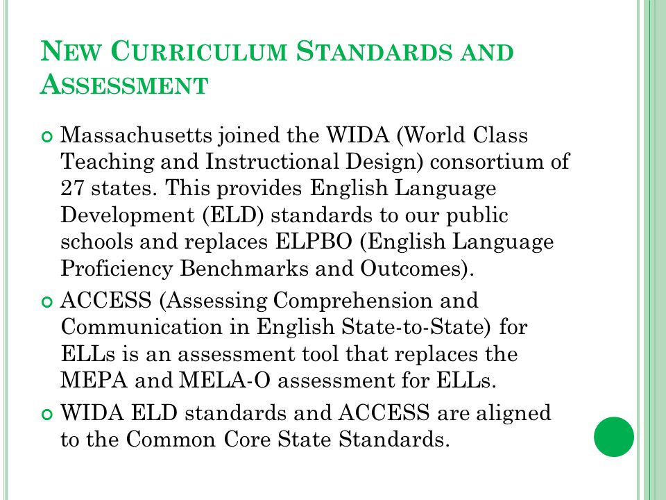 N EW C URRICULUM S TANDARDS AND A SSESSMENT Massachusetts joined the WIDA (World Class Teaching and Instructional Design) consortium of 27 states.