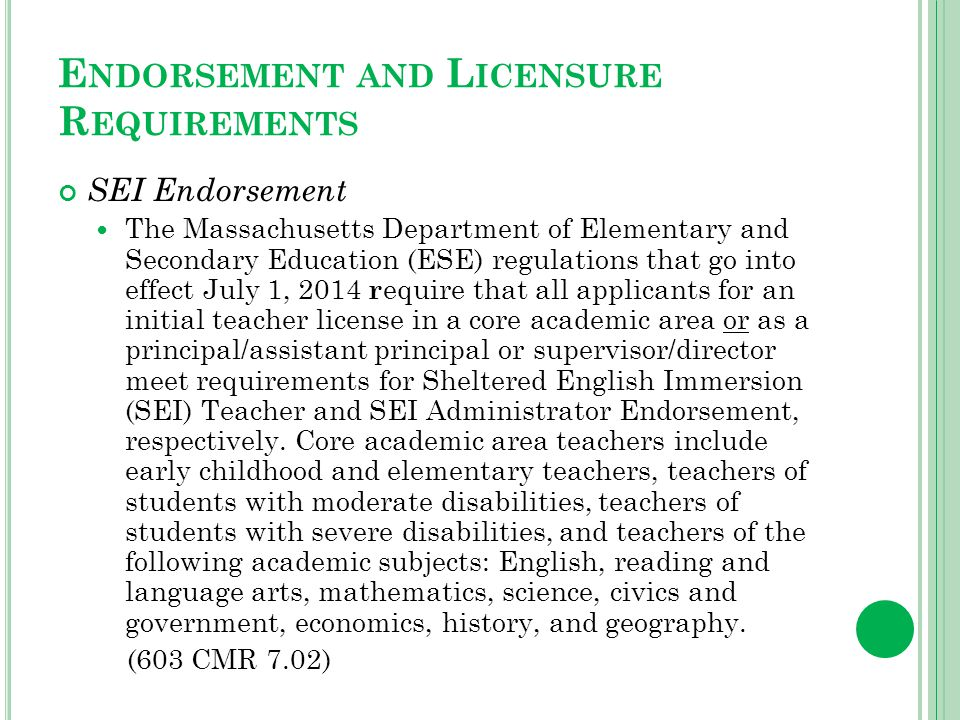 E NDORSEMENT AND L ICENSURE R EQUIREMENTS SEI Endorsement The Massachusetts Department of Elementary and Secondary Education (ESE) regulations that go into effect July 1, 2014 r equire that all applicants for an initial teacher license in a core academic area or as a principal/assistant principal or supervisor/director meet requirements for Sheltered English Immersion (SEI) Teacher and SEI Administrator Endorsement, respectively.