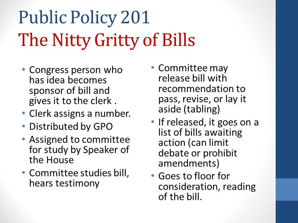 Public Policy 201 The Nitty Gritty of Bills Congress person who has idea becomes sponsor of bill and gives it to the clerk.