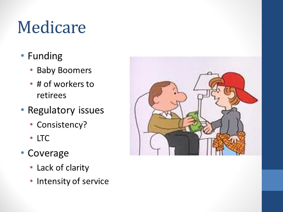 Medicare Funding Baby Boomers # of workers to retirees Regulatory issues Consistency.