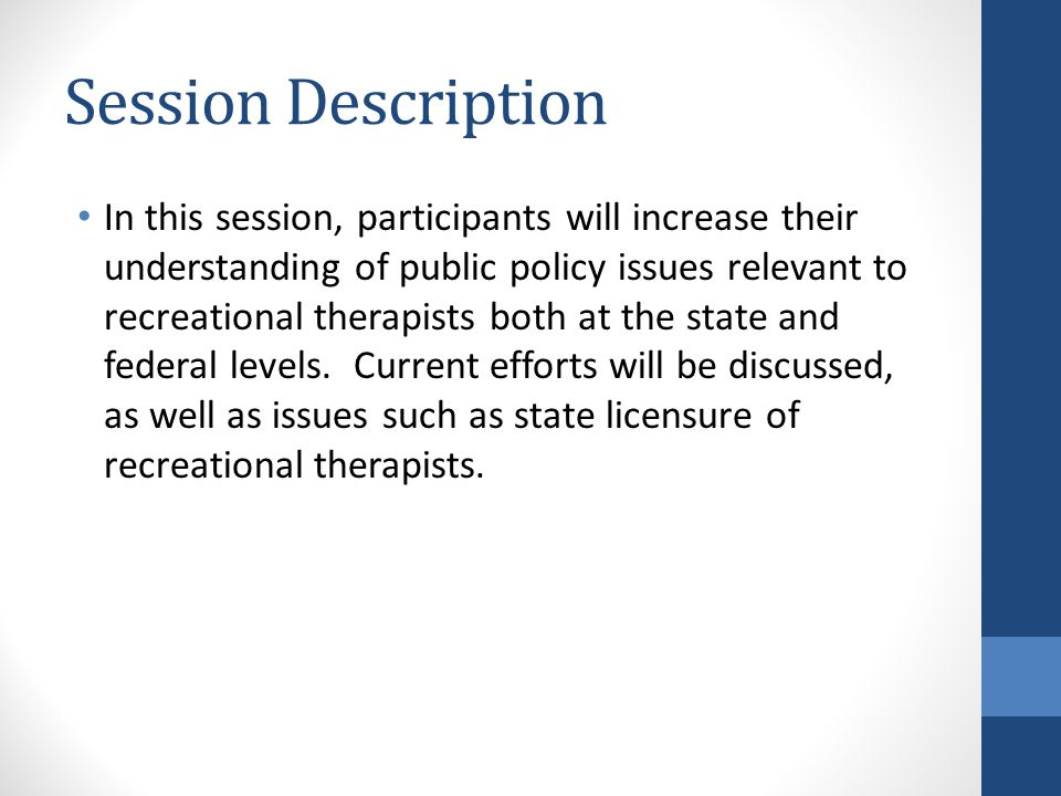 Session Description In this session, participants will increase their understanding of public policy issues relevant to recreational therapists both at the state and federal levels.