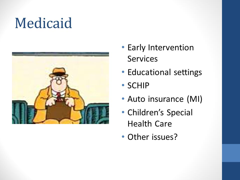 Medicaid Early Intervention Services Educational settings SCHIP Auto insurance (MI) Children's Special Health Care Other issues