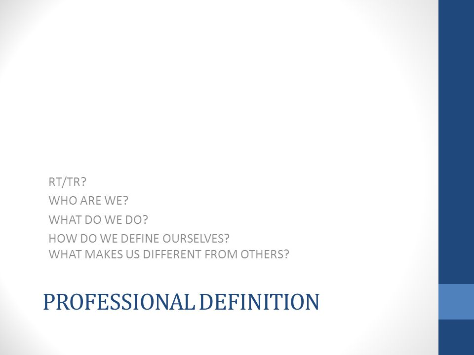 PROFESSIONAL DEFINITION RT/TR. WHO ARE WE. WHAT DO WE DO.