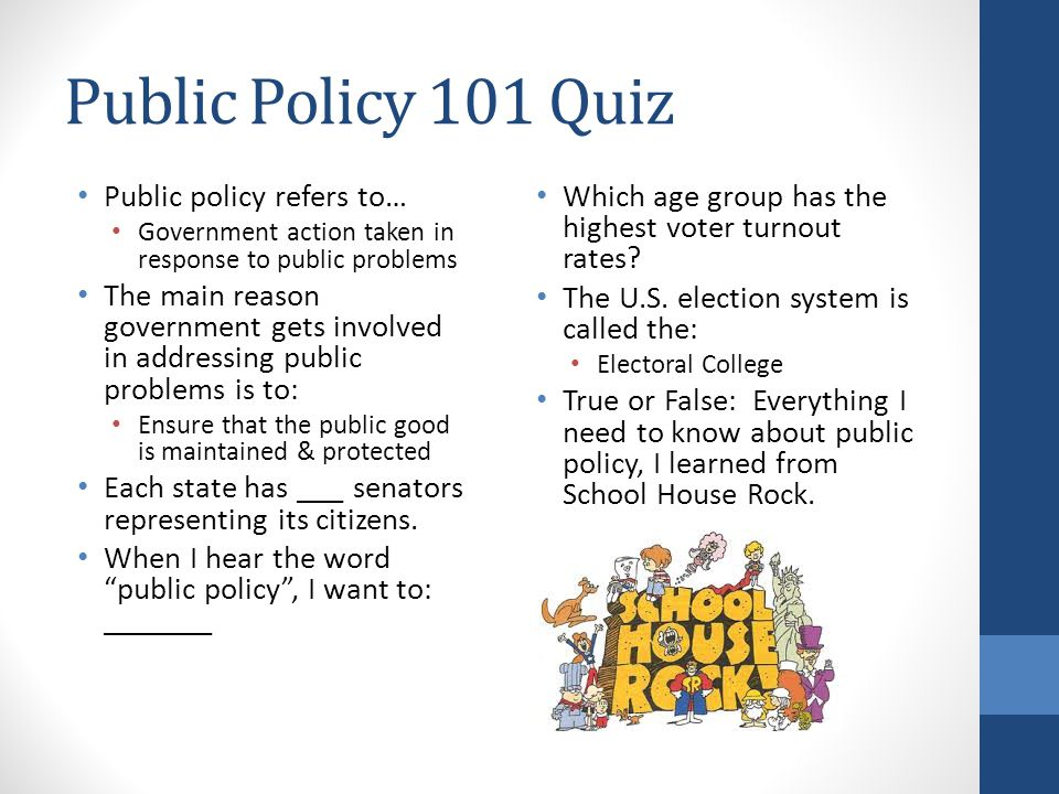 Public Policy 101 Quiz Public policy refers to… Government action taken in response to public problems The main reason government gets involved in addressing public problems is to: Ensure that the public good is maintained & protected Each state has ___ senators representing its citizens.