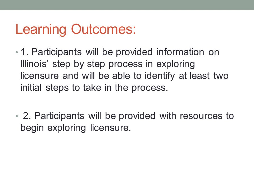 Learning Outcomes: 1. Participants will be provided information on Illinois' step by step process in exploring licensure and will be able to identify