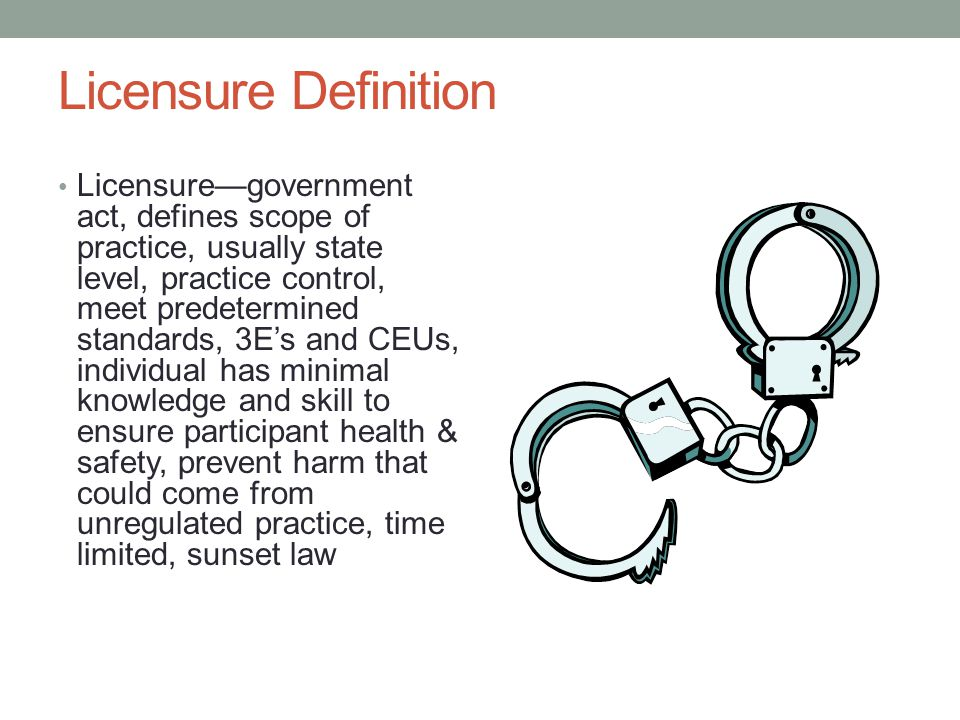 Licensure Definition Licensure—government act, defines scope of practice, usually state level, practice control, meet predetermined standards, 3E's and CEUs, individual has minimal knowledge and skill to ensure participant health & safety, prevent harm that could come from unregulated practice, time limited, sunset law