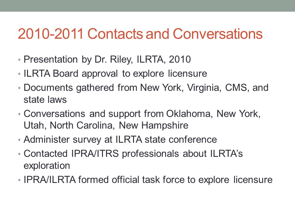 2011-2012 Exploratory Taskforce Analyze and report ILRTA survey results Convene January, 2012 Chicago exploratory meeting Develop rationale statement for IPRA-ITRS April, 2012 meeting of ILRTA-ITRS to form exploratory taskforce Acceptance of NCTRC definition Collection of regulatory documents, CARF International, The Joint Commission, CMS Attendance, ATRA Licensure Forum, October, 2012 November, 2012 meeting of ITRS-ILRTA exploratory taskforce to review Forum outcomes
