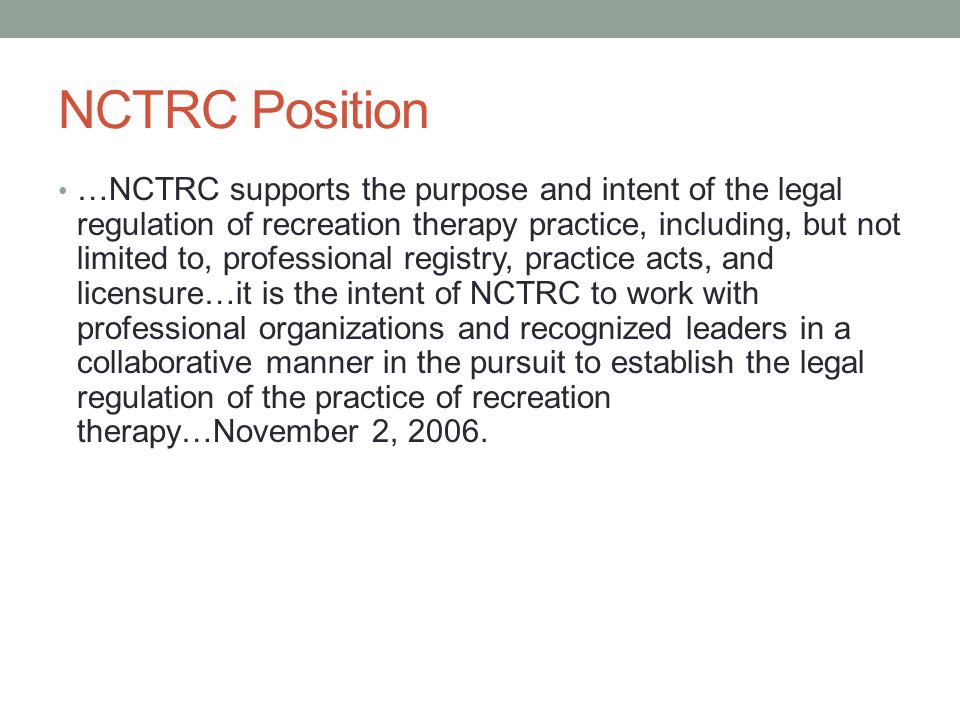 NCTRC Position …NCTRC supports the purpose and intent of the legal regulation of recreation therapy practice, including, but not limited to, professional registry, practice acts, and licensure…it is the intent of NCTRC to work with professional organizations and recognized leaders in a collaborative manner in the pursuit to establish the legal regulation of the practice of recreation therapy…November 2, 2006.