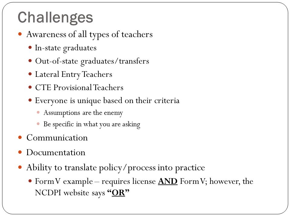 Challenges Awareness of all types of teachers In-state graduates Out-of-state graduates/transfers Lateral Entry Teachers CTE Provisional Teachers Everyone is unique based on their criteria Assumptions are the enemy Be specific in what you are asking Communication Documentation Ability to translate policy/process into practice Form V example – requires license AND Form V; however, the NCDPI website says OR