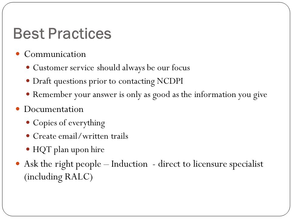 Best Practices Communication Customer service should always be our focus Draft questions prior to contacting NCDPI Remember your answer is only as good as the information you give Documentation Copies of everything Create email/written trails HQT plan upon hire Ask the right people – Induction - direct to licensure specialist (including RALC)
