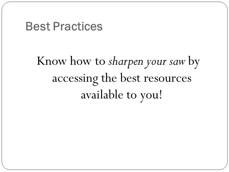 Best Practices Know how to sharpen your saw by accessing the best resources available to you!