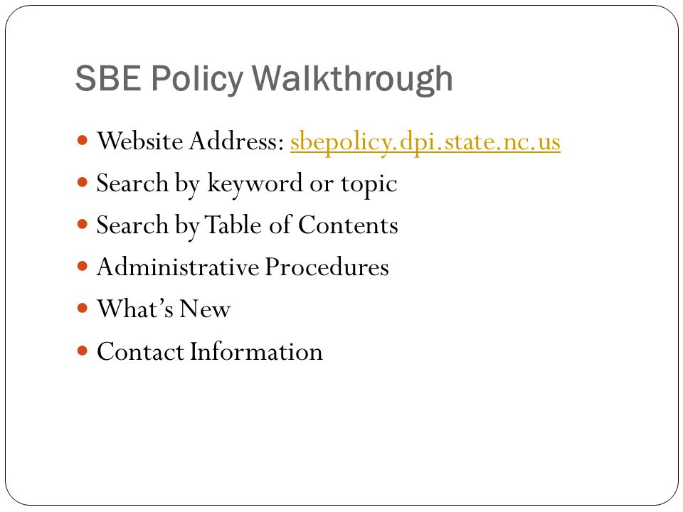 SBE Policy Walkthrough Website Address: sbepolicy.dpi.state.nc.ussbepolicy.dpi.state.nc.us Search by keyword or topic Search by Table of Contents Administrative Procedures What's New Contact Information