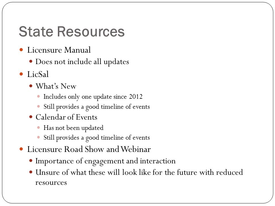 State Resources Licensure Manual Does not include all updates LicSal What's New Includes only one update since 2012 Still provides a good timeline of events Calendar of Events Has not been updated Still provides a good timeline of events Licensure Road Show and Webinar Importance of engagement and interaction Unsure of what these will look like for the future with reduced resources