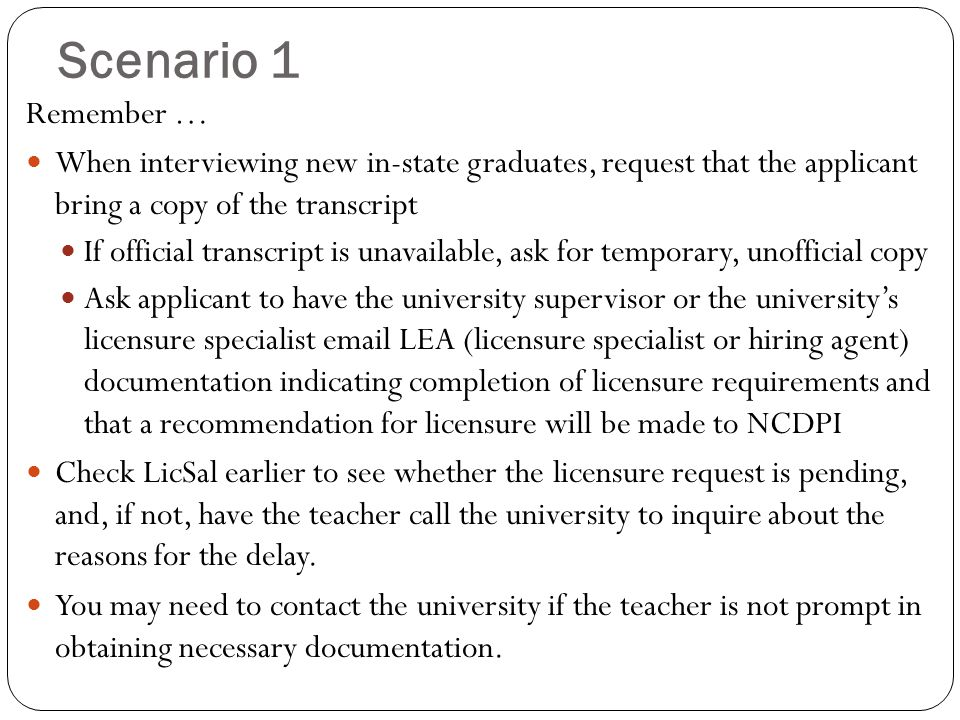 Scenario 1 Remember … When interviewing new in-state graduates, request that the applicant bring a copy of the transcript If official transcript is unavailable, ask for temporary, unofficial copy Ask applicant to have the university supervisor or the university's licensure specialist email LEA (licensure specialist or hiring agent) documentation indicating completion of licensure requirements and that a recommendation for licensure will be made to NCDPI Check LicSal earlier to see whether the licensure request is pending, and, if not, have the teacher call the university to inquire about the reasons for the delay.