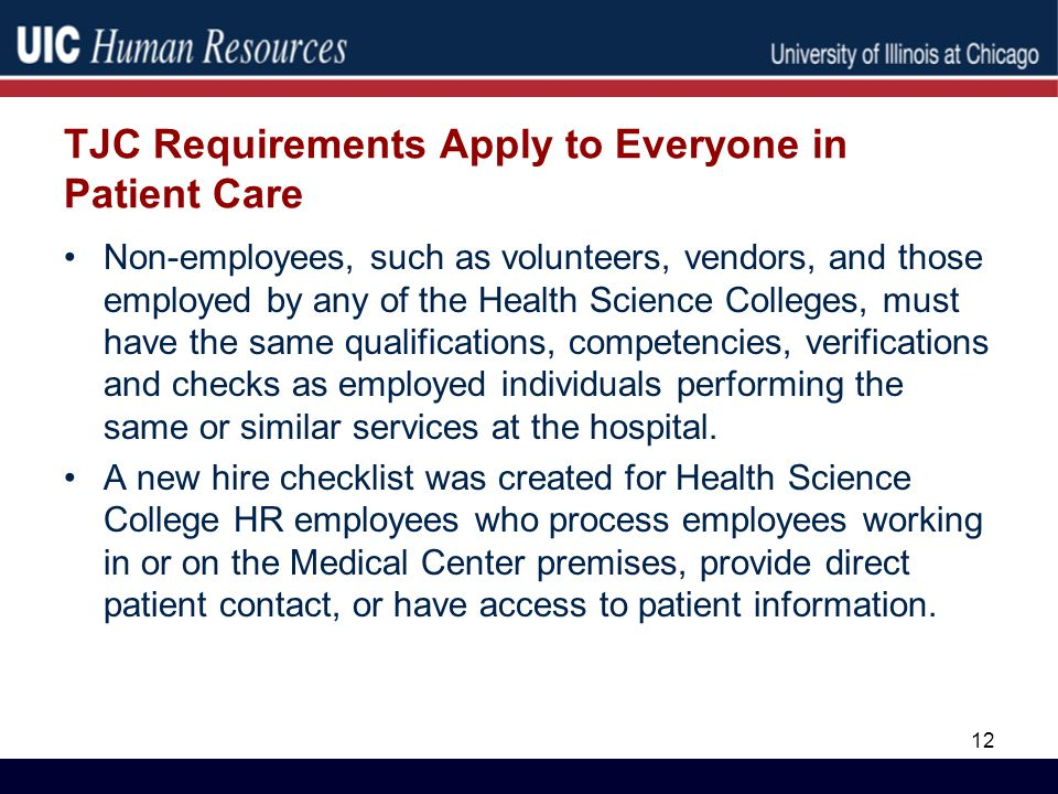 TJC Requirements Apply to Everyone in Patient Care Non-employees, such as volunteers, vendors, and those employed by any of the Health Science Colleges, must have the same qualifications, competencies, verifications and checks as employed individuals performing the same or similar services at the hospital.