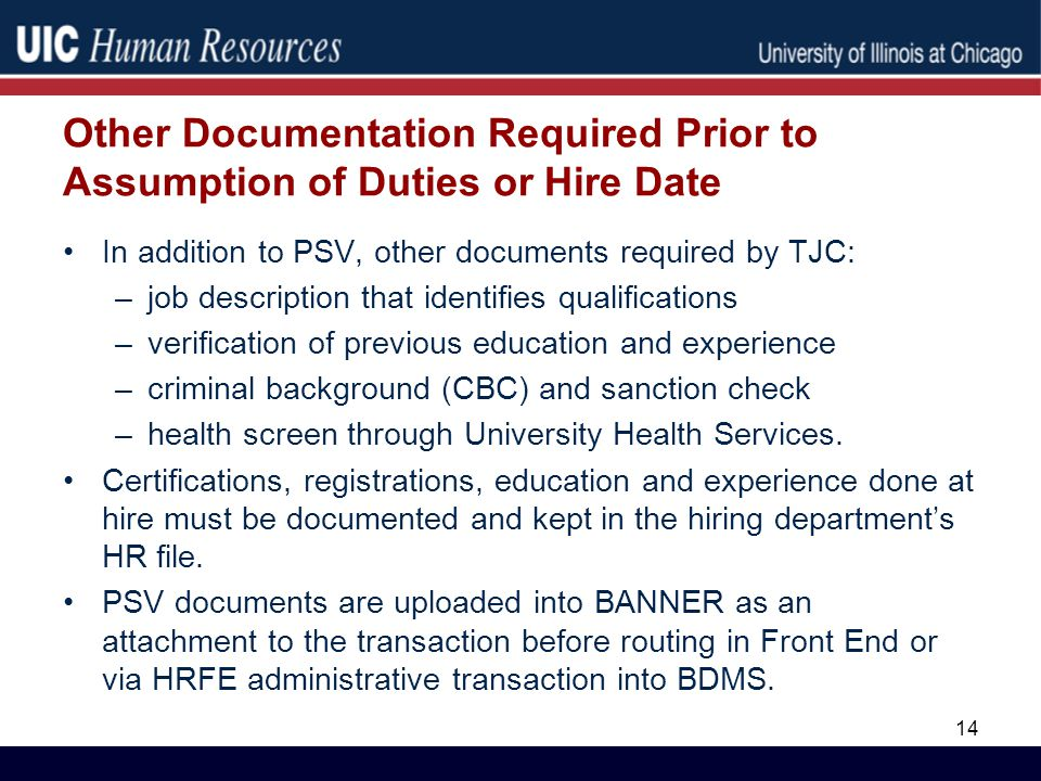 Other Documentation Required Prior to Assumption of Duties or Hire Date In addition to PSV, other documents required by TJC: –job description that identifies qualifications –verification of previous education and experience –criminal background (CBC) and sanction check –health screen through University Health Services.