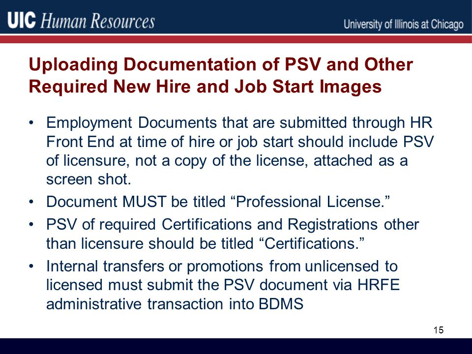 Uploading Documentation of PSV and Other Required New Hire and Job Start Images Employment Documents that are submitted through HR Front End at time of hire or job start should include PSV of licensure, not a copy of the license, attached as a screen shot.