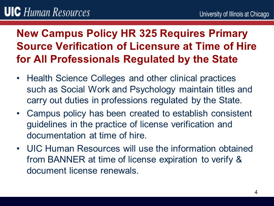 New Campus Policy HR 325 Requires Primary Source Verification of Licensure at Time of Hire for All Professionals Regulated by the State Health Science Colleges and other clinical practices such as Social Work and Psychology maintain titles and carry out duties in professions regulated by the State.