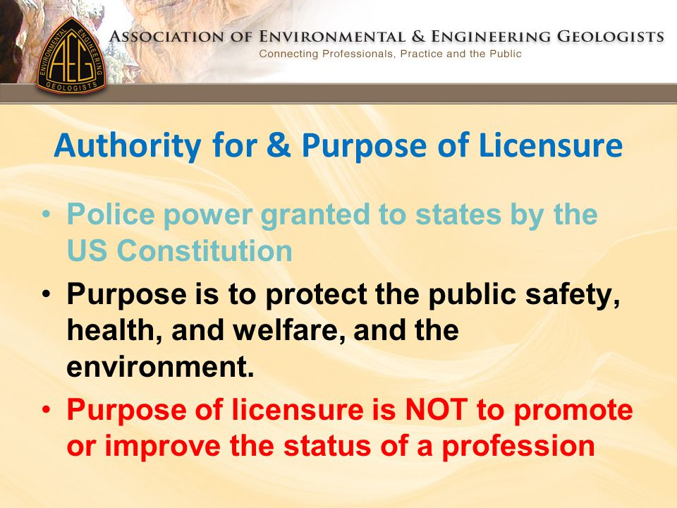 Authority for & Purpose of Licensure Police power granted to states by the US Constitution Purpose is to protect the public safety, health, and welfare, and the environment.