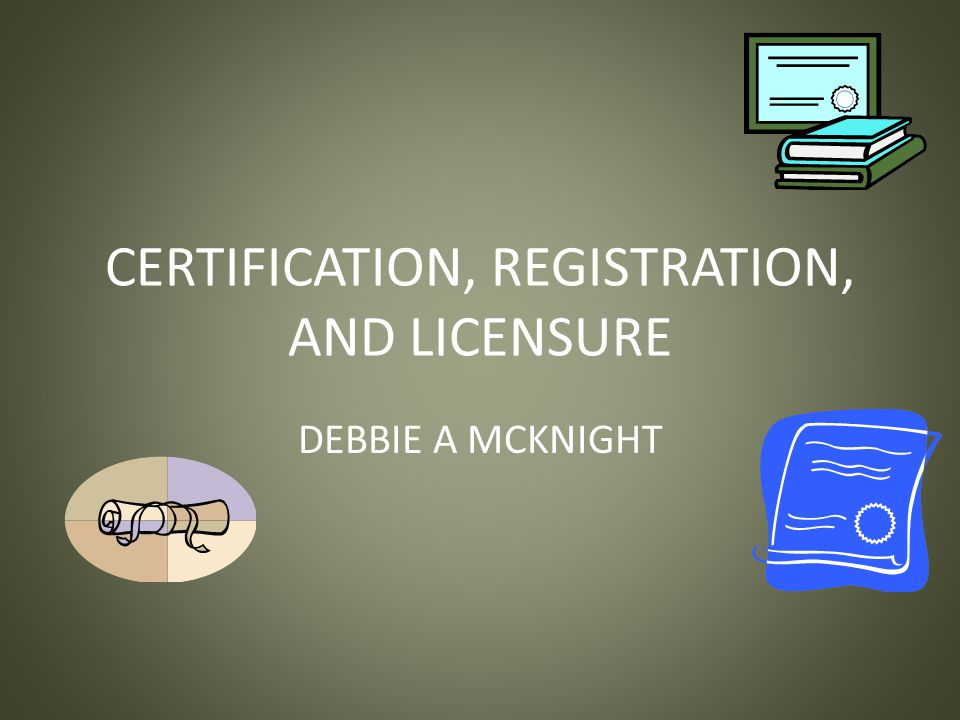 CERTIFICATION, REGISTRATION, AND LICENSURE DEBBIE A MCKNIGHT