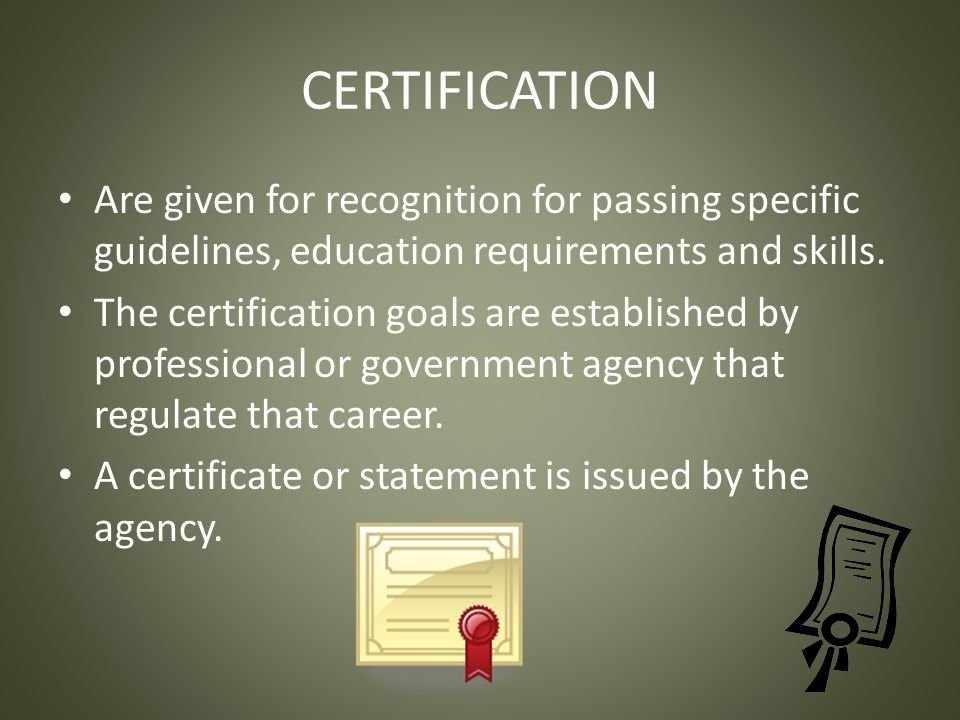 CERTIFICATION Are given for recognition for passing specific guidelines, education requirements and skills.
