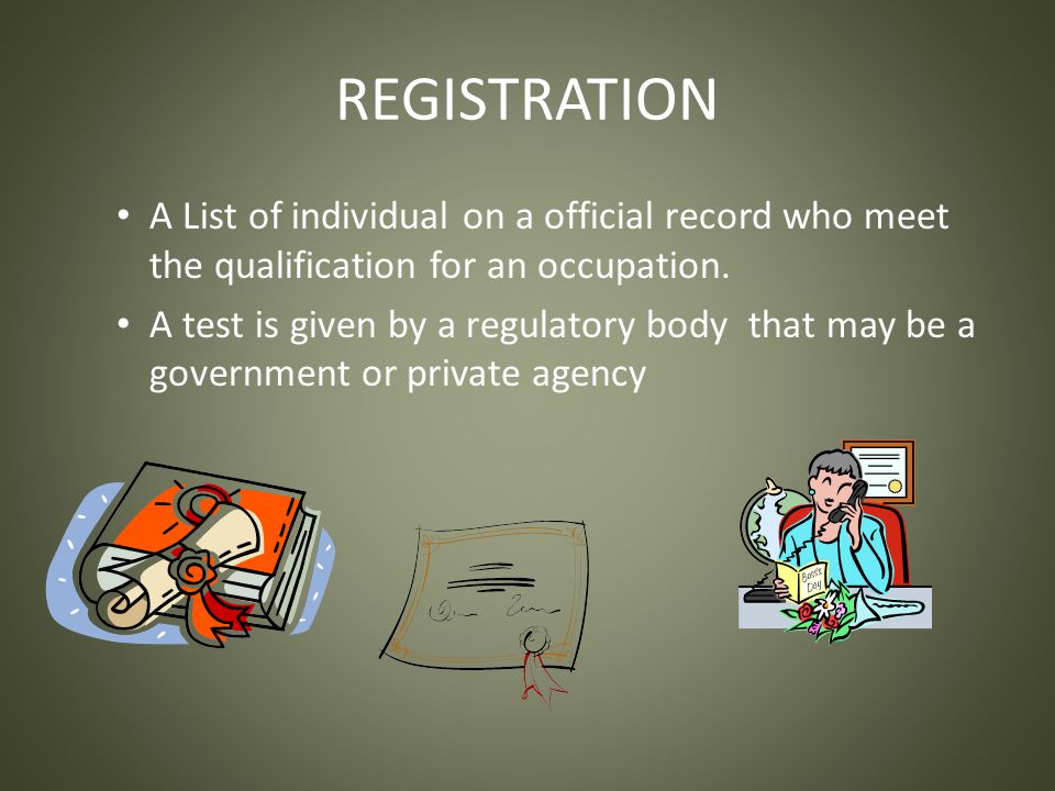 REGISTRATION A List of individual on a official record who meet the qualification for an occupation.