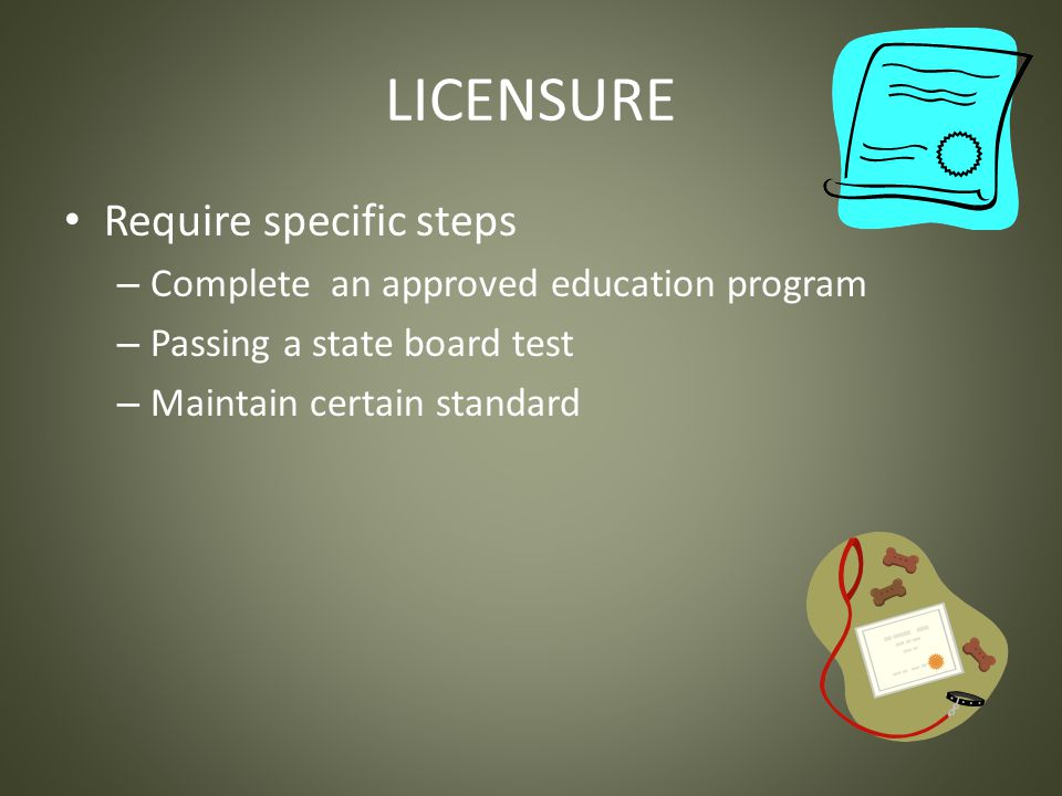 LICENSURE Require specific steps – Complete an approved education program – Passing a state board test – Maintain certain standard