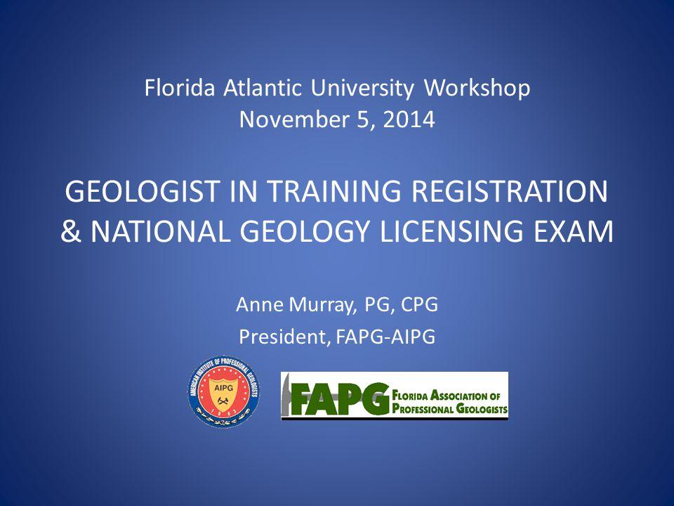 Florida Atlantic University Workshop November 5, 2014 GEOLOGIST IN TRAINING REGISTRATION & NATIONAL GEOLOGY LICENSING EXAM Anne Murray, PG, CPG Presid