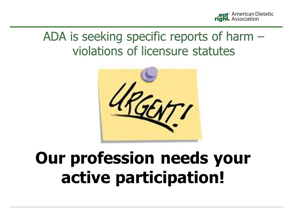 ADA is seeking specific reports of harm – violations of licensure statutes Our profession needs your active participation!