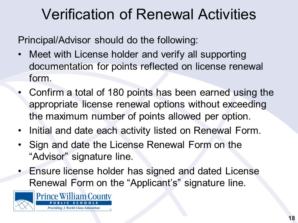 Verification of Renewal Activities Principal/Advisor should do the following: Meet with License holder and verify all supporting documentation for points reflected on license renewal form.