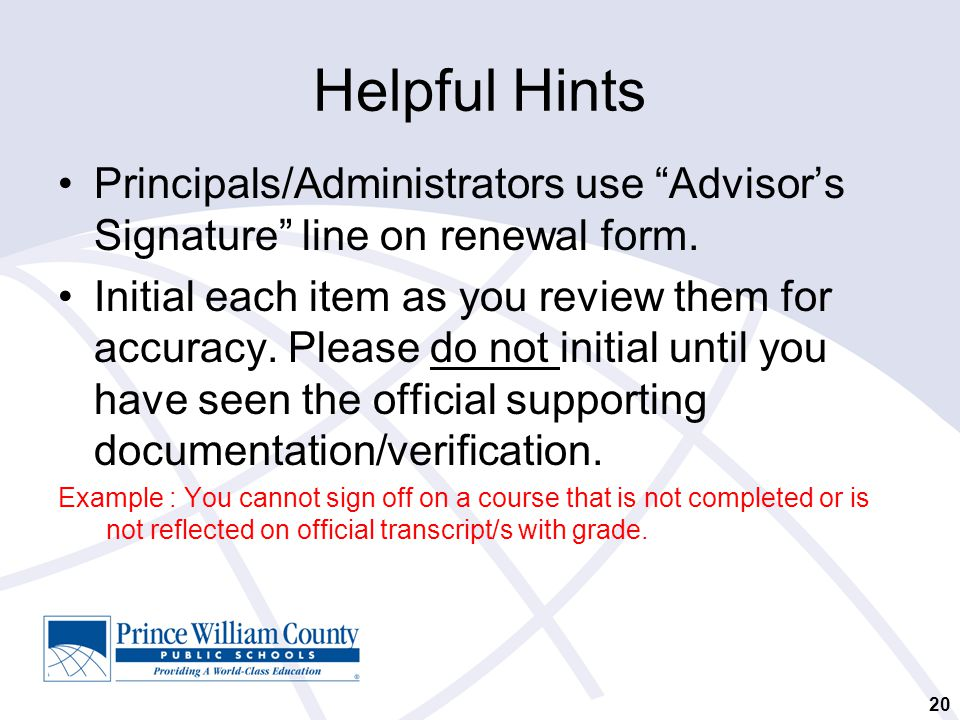 "Helpful Hints Principals/Administrators use ""Advisor's Signature"" line on renewal form. Initial each item as you review them for accuracy. Please do n"