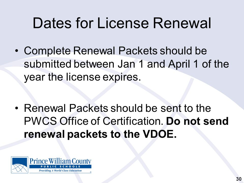 30 Dates for License Renewal Complete Renewal Packets should be submitted between Jan 1 and April 1 of the year the license expires.