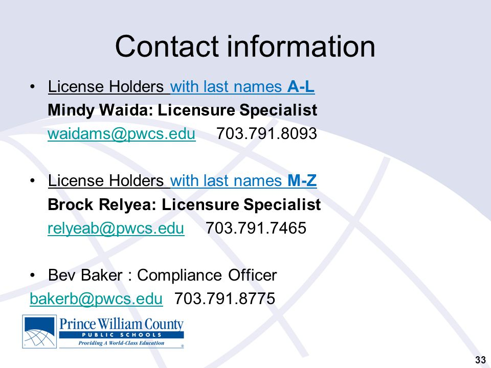 Contact information License Holders with last names A-L Mindy Waida: Licensure Specialist waidams@pwcs.edu 703.791.8093waidams@pwcs.edu License Holders with last names M-Z Brock Relyea: Licensure Specialist relyeab@pwcs.edu 703.791.7465relyeab@pwcs.edu Bev Baker : Compliance Officer bakerb@pwcs.edubakerb@pwcs.edu 703.791.8775 33